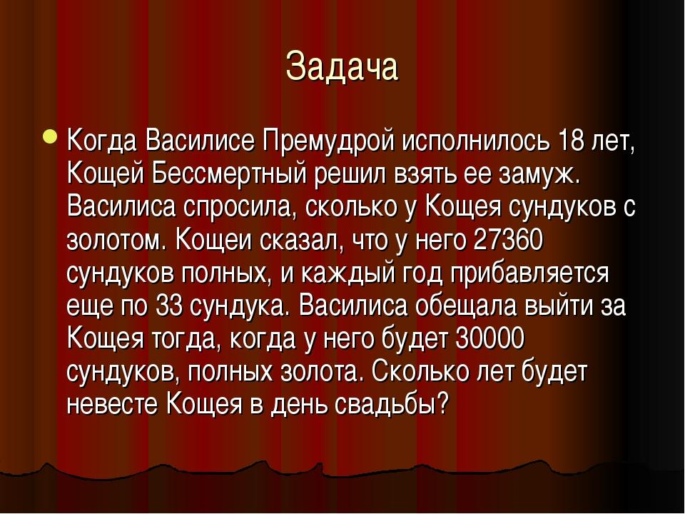 Задача Когда Василисе Премудрой исполнилось 18 лет, Кощей Бессмертный решил в...