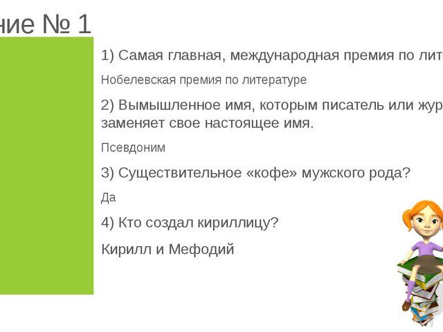 Задание № 1 1) Самая главная, международная премия по литературе? Нобелевская...