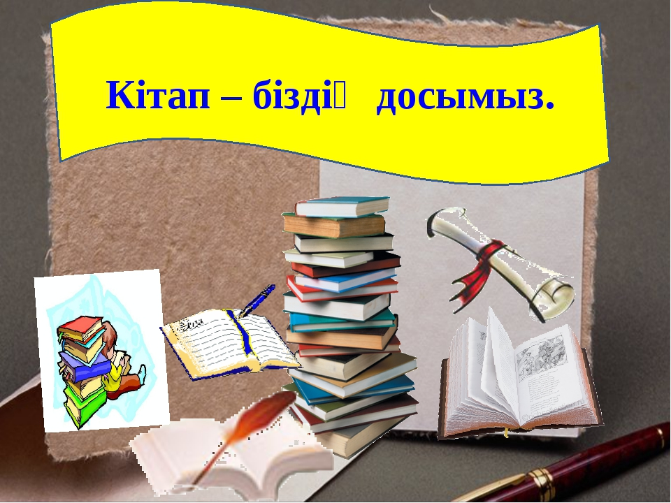 Кітап – біздің досымыз.