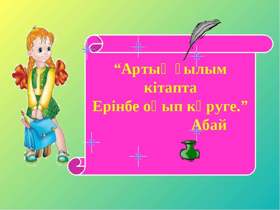 """""""Артық ғылым кітапта Ерінбе оқып көруге."""" Абай"""