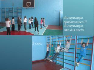 Физкультура просто класс!!! Физкультура – это для нас!!! 2 класс