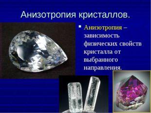 Анизотропия кристаллов. Анизотропия – зависимость физических свойств кристалл