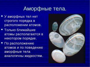 Аморфные тела. У аморфных тел нет строгого порядка в расположении атомов. Тол