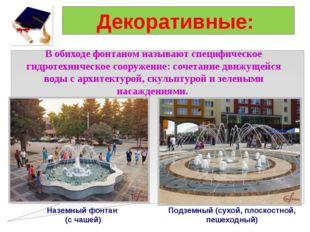 Декоративные: В обиходе фонтаном называют специфическое гидротехническое соор