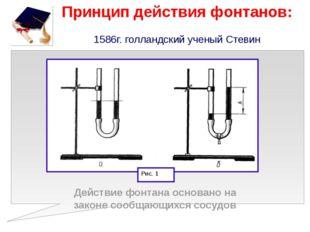 Принцип действия фонтанов: 1586г. голландский ученый Стевин Действие фонтана