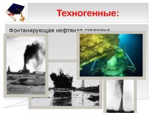 Техногенные: Фонтанирующая нефтяная скважина