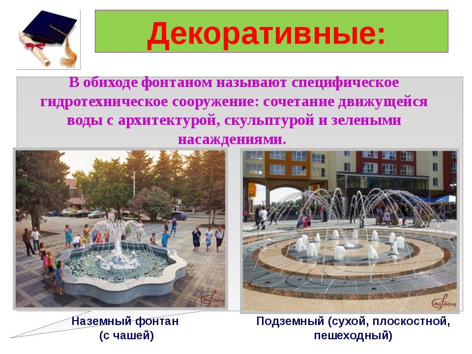 Декоративные: В обиходе фонтаном называют специфическое гидротехническое соор...