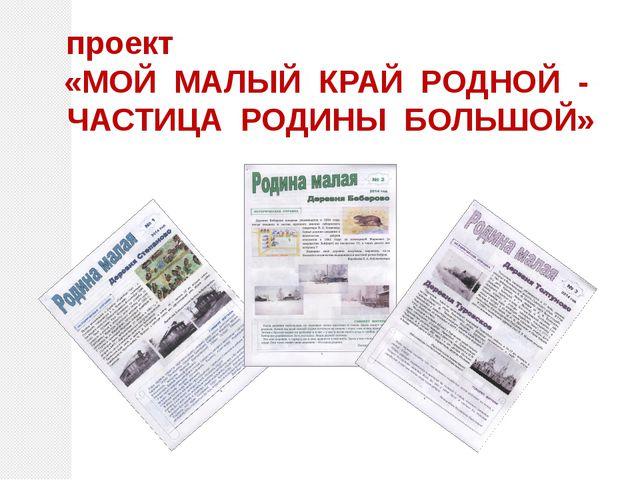 проект «МОЙ МАЛЫЙ КРАЙ РОДНОЙ - ЧАСТИЦА РОДИНЫ БОЛЬШОЙ»