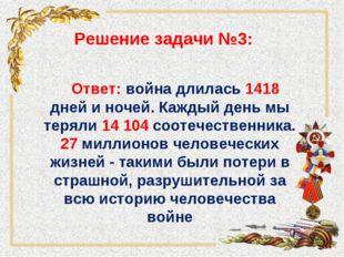 Решение задачи №3: Ответ: война длилась 1418 дней и ночей. Каждый день мы тер