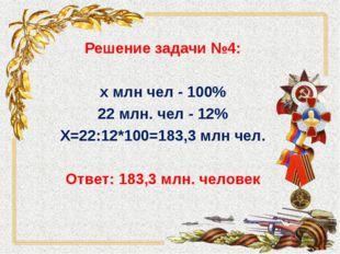 Решение задачи №4: х млн чел - 100% 22 млн. чел - 12% Х=22:12*100=183,3 млн ч