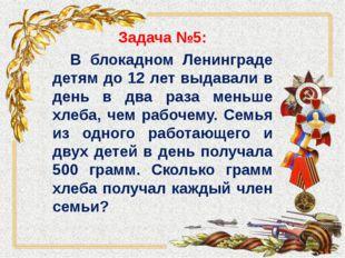 Задача №5: В блокадном Ленинграде детям до 12 лет выдавали в день в два раза