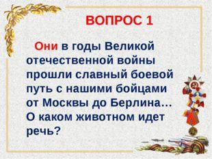 ВОПРОС 1 Они в годы Великой отечественной войны прошли славный боевой путь с