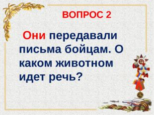 ВОПРОС 2 Они передавали письма бойцам. О каком животном идет речь?