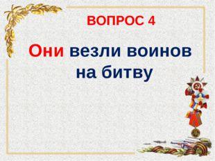 ВОПРОС 4 Они везли воинов на битву