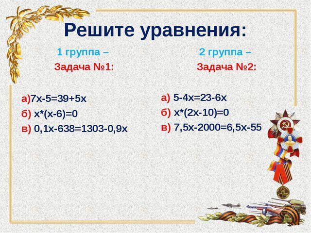 Решите уравнения: 1 группа – Задача №1: а)7х-5=39+5х б)...