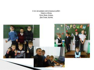 А это восьмерка непослушных ребят: Никита и Влад, Петя, Ваня, Алеша, Два Саши