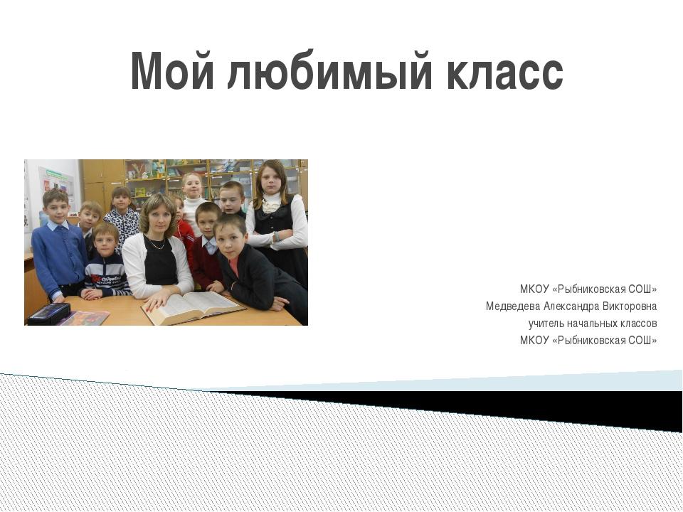 Мой любимый класс МКОУ «Рыбниковская СОШ» Медведева Александра Викторовна учи...