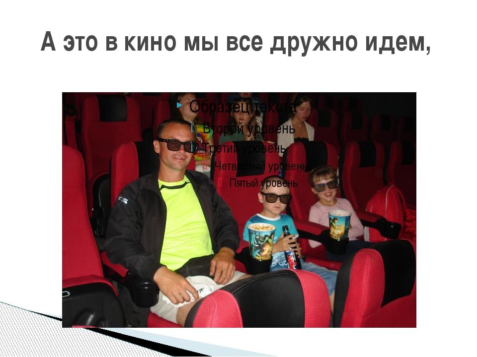А это в кино мы все дружно идем,