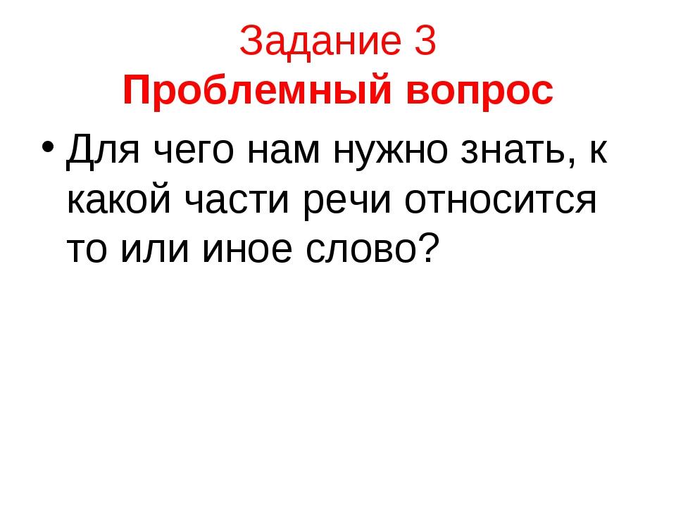 Задание 3 Проблемный вопрос Для чего нам нужно знать, к какой части речи отно...