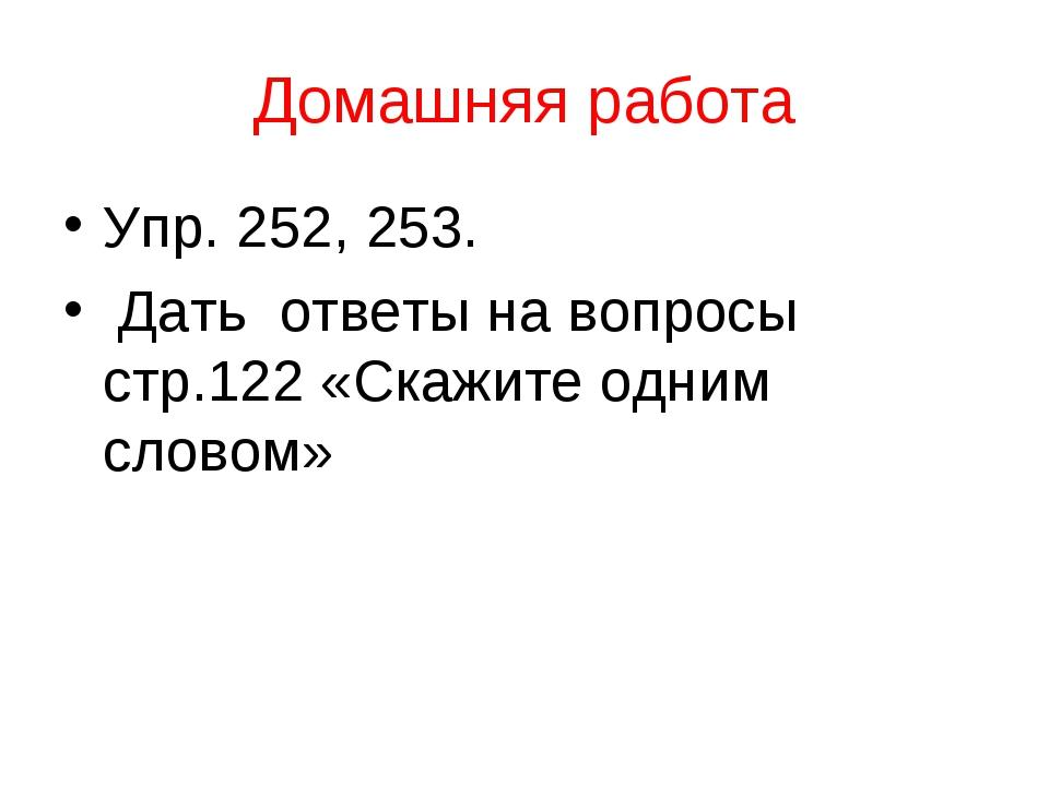 Домашняя работа Упр. 252, 253. Дать ответы на вопросы стр.122 «Скажите одним...