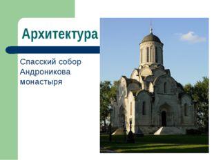 Архитектура Спасский собор Андроникова монастыря