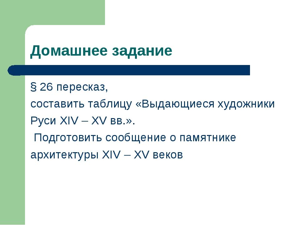 Домашнее задание § 26 пересказ, составить таблицу «Выдающиеся художники Руси...