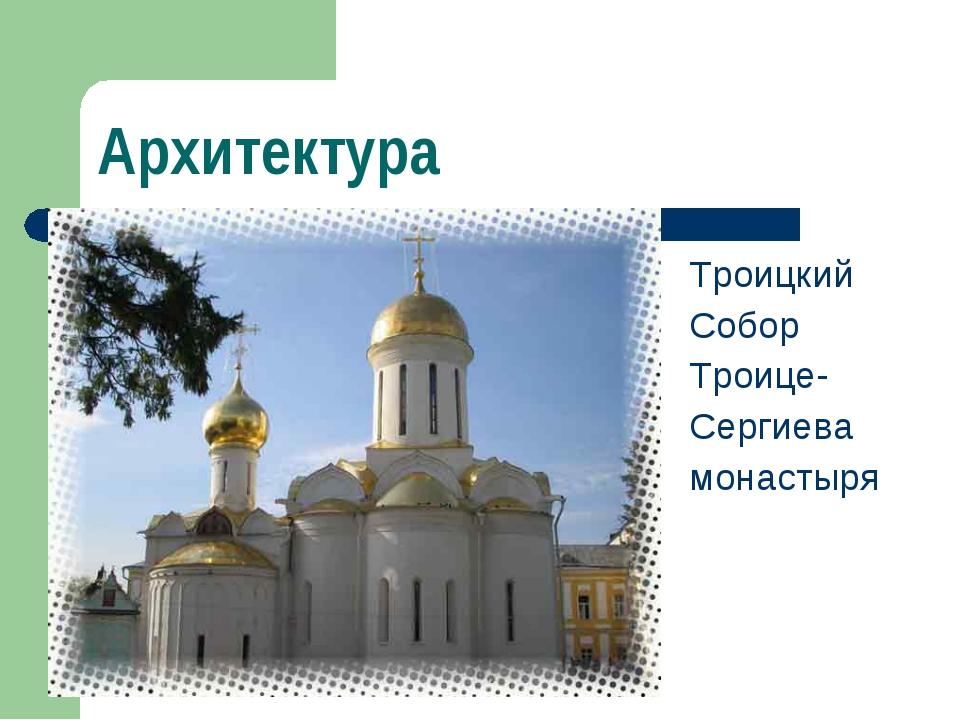 Архитектура Троицкий Собор Троице- Сергиева монастыря