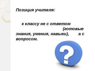 Позиция учителя: к классу не с ответом (готовые знания, умения, навыки), а с