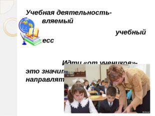 Учебная деятельность- управляемый учебный процесс Идти «от учеников»-это знач