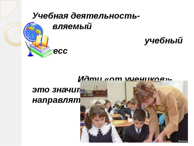 Учебная деятельность- управляемый учебный процесс Идти «от учеников»-это знач...