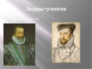 Лидеры гугенотов Генрих Наварсский Гаспар де Колиньи