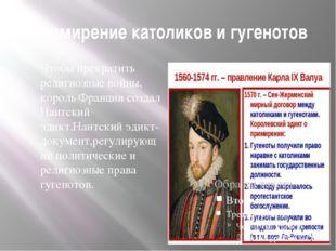 Примирение католиков и гугенотов Чтобы прекратить религиозные войны, король Ф