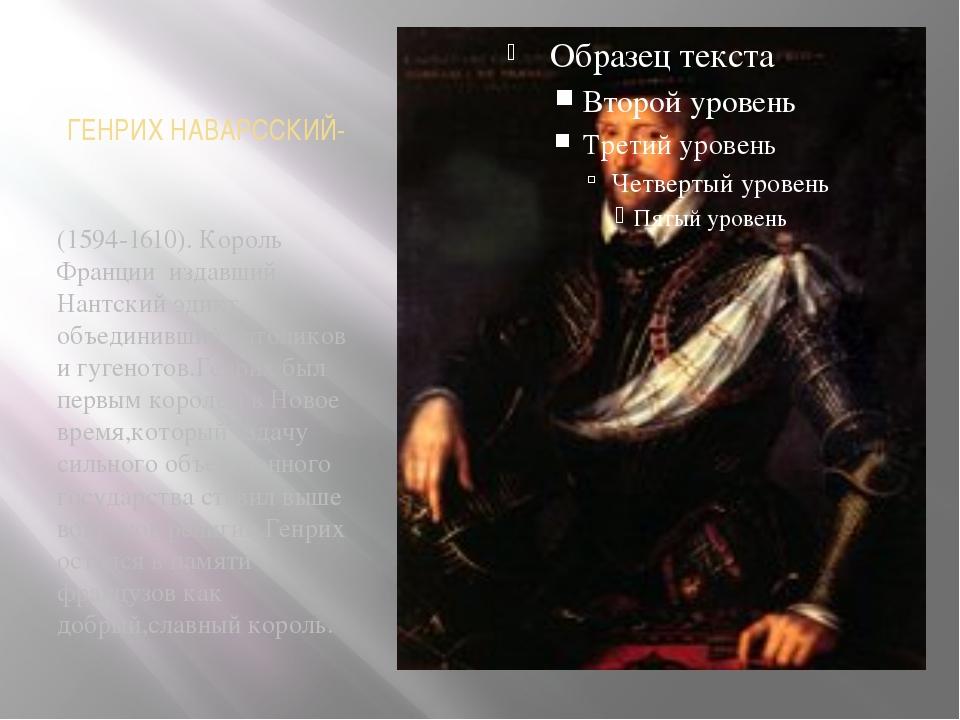 ГЕНРИХ НАВАРССКИЙ- (1594-1610). Король Франции издавший Нантский эдикт объеди...