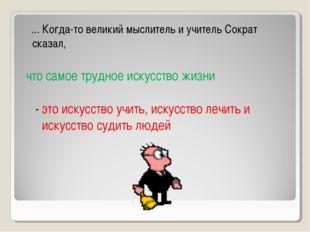 ... Когда-то великий мыслитель и учитель Сократ сказал, что самое трудное ис