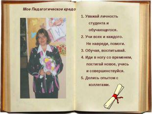 Мое Педагогическое кредо 1. Уважай личность студента и обучающегося. 2. Учи в
