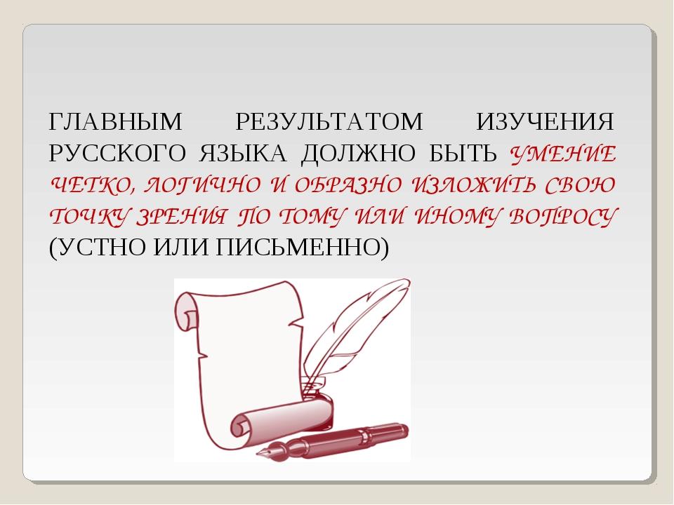 ГЛАВНЫМ РЕЗУЛЬТАТОМ ИЗУЧЕНИЯ РУССКОГО ЯЗЫКА ДОЛЖНО БЫТЬ УМЕНИЕ ЧЕТКО, ЛОГИЧНО...