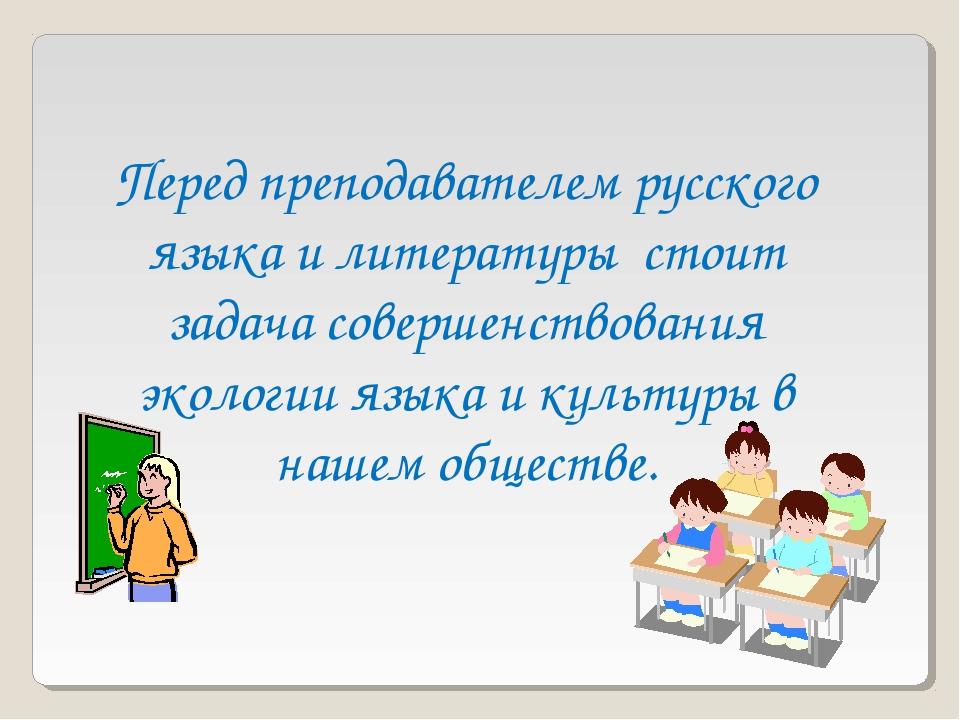 Перед преподавателем русского языка и литературы стоит задача совершенствован...