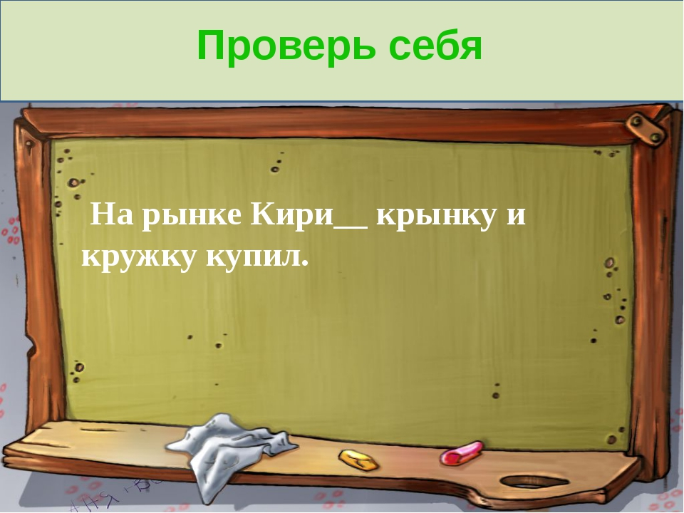 Проверь себя На рынке Кири__ крынку и кружку купил.