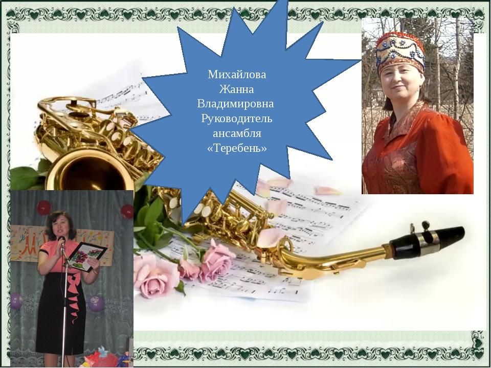 Михайлова Жанна Владимировна Руководитель ансамбля «Теребень»