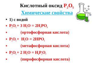 Кислотный оксид Р2О5 Химические свойства 1) с водой Р2О5 + 3 Н2О = 2Н3РО4 (ор