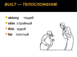 BUILT — ТЕЛОСЛОЖЕНИЕ skinny 	тощий slim	 стройный thin	 худой fat	толстый
