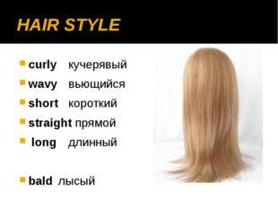 HAIR STYLE curlyкучерявый wavyвьющийся shortкороткий straight прямой long