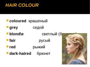HAIR COLOUR colouredкрашеный grey седой blond\e светлый (блондин) fair ру