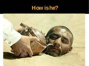 How is he?