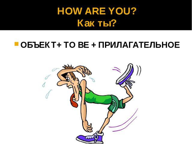 HOW ARE YOU? Как ты? ОБЪЕКТ+ TO BE + ПРИЛАГАТЕЛЬНОЕ