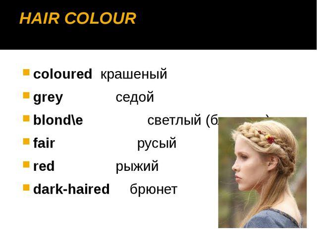 HAIR COLOUR colouredкрашеный grey седой blond\e светлый (блондин) fair ру...