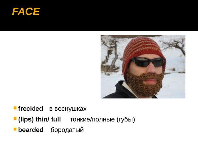 FACE freckledв веснушках (lips) thin/ full тонкие/полные (губы) bearded бор...