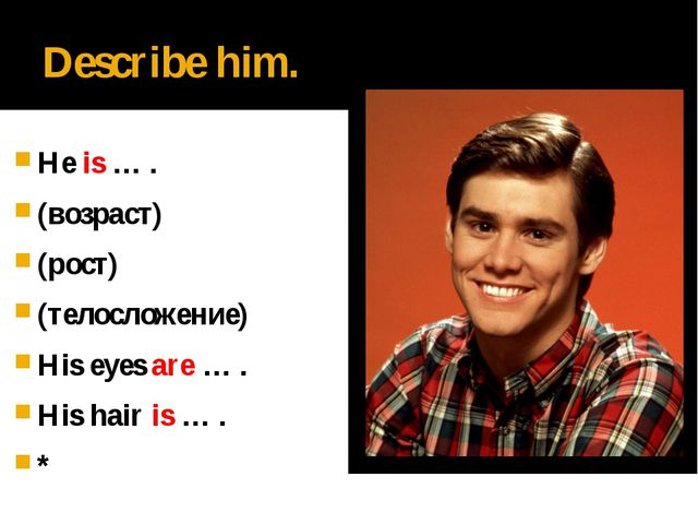 Describe him. He is … . (возраст) (рост) (телосложение) His eyes are … . His...
