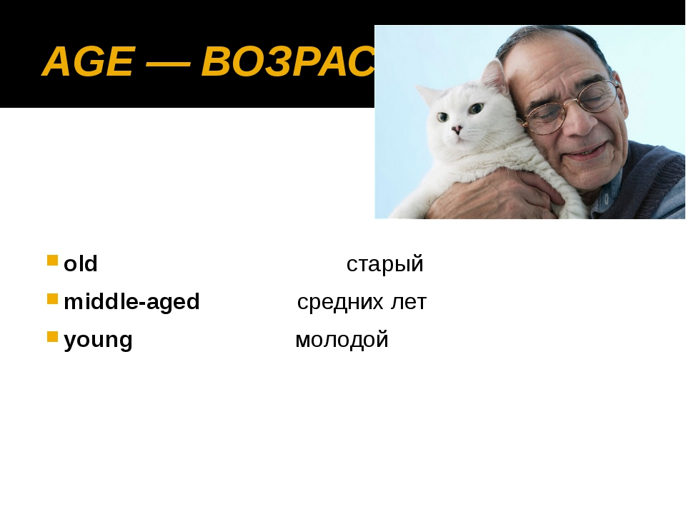 AGE — ВОЗРАСТ  old старый middle-aged средних лет young молодой