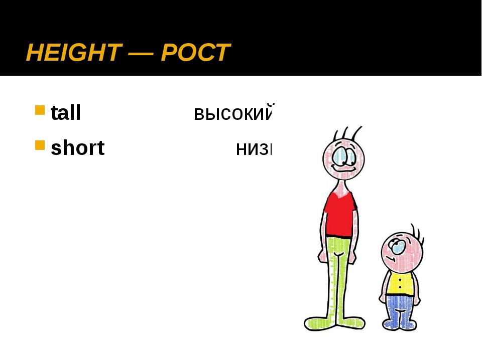 HEIGHT — РОСТ tall высокий short низкий